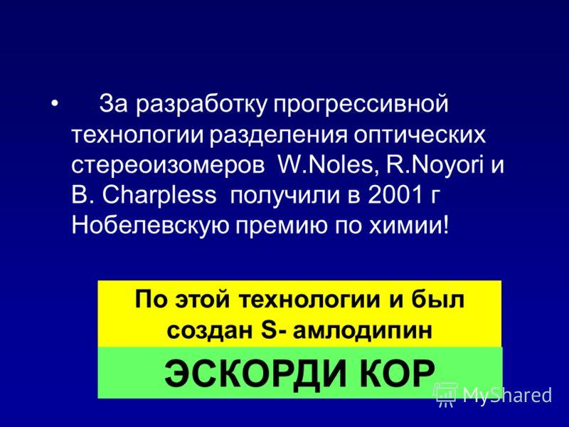 За разработку прогрессивной технологии разделения оптических стереоизомеров W.Noles, R.Noyori и B. Charpless получили в 2001 г Нобелевскую премию по химии! По этой технологии и был создан S- амлодипин ЭСКОРДИ КОР
