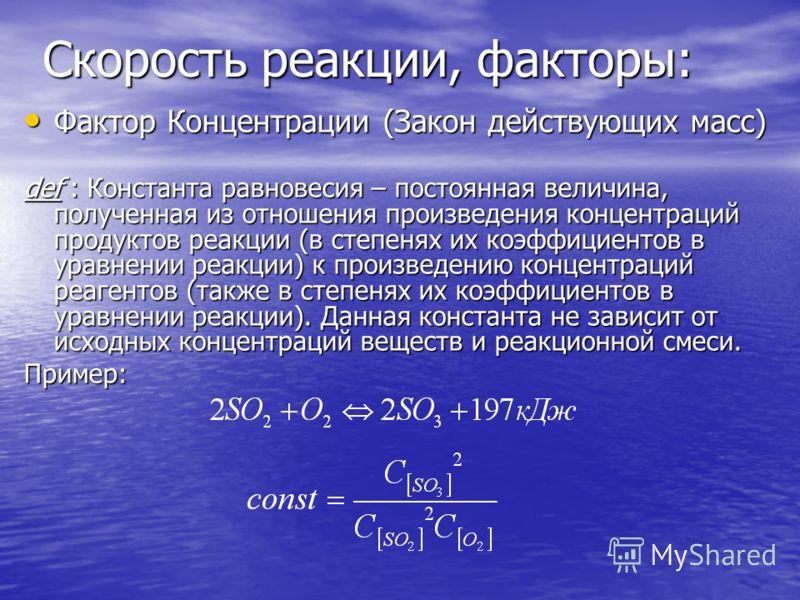 Скорость реакции, факторы: Фактор Концентрации (Закон действующих масс) Фактор Концентрации (Закон действующих масс) def : Константа равновесия – постоянная величина, полученная из отношения произведения концентраций продуктов реакции (в степенях их