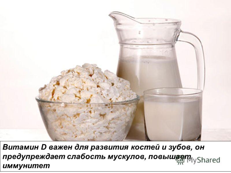 Витамин D важен для развития костей и зубов, он предупреждает слабость мускулов, повышает иммунитет