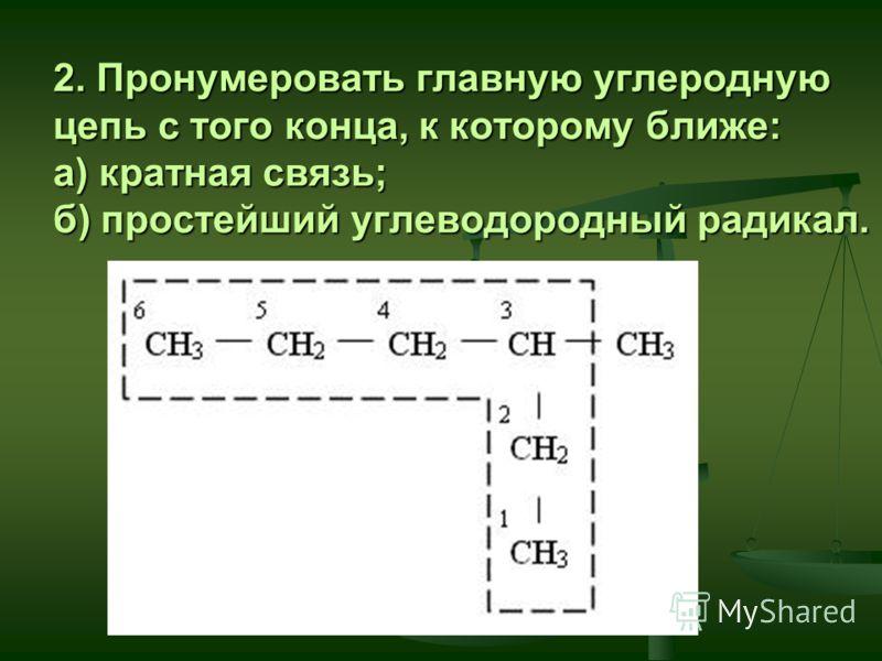 2. Пронумеровать главную углеродную цепь с того конца, к которому ближе: а) кратная связь; б) простейший углеводородный радикал.