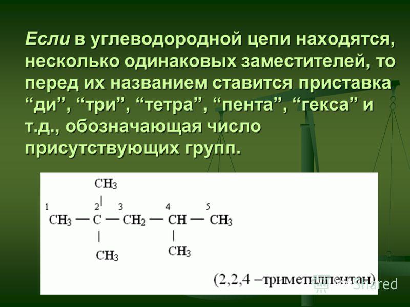 Если в углеводородной цепи находятся, несколько одинаковых заместителей, то перед их названием ставится приставка ди, три, тетра, пента, гекса и т.д., обозначающая число присутствующих групп.
