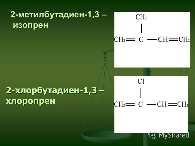 2-метилбутадиен-1,3 – изопрен 2-хлорбутадиен-1,3 – хлоропрен