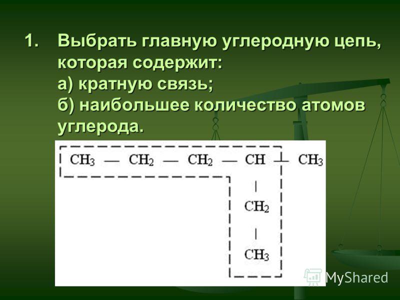 1.Выбрать главную углеродную цепь, которая содержит: а) кратную связь; б) наибольшее количество атомов углерода.