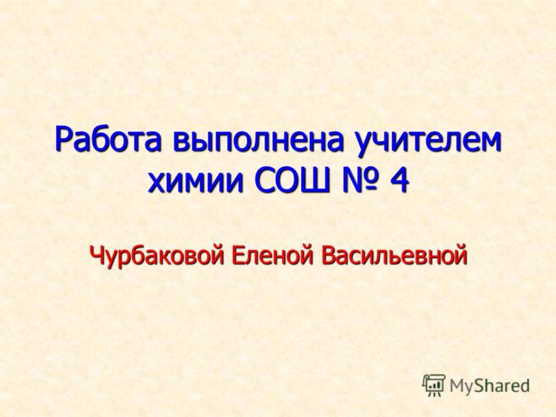 Работа выполнена учителем химии СОШ 4 Чурбаковой Еленой Васильевной