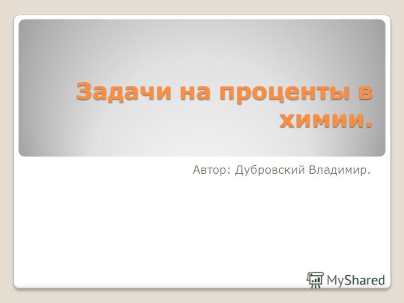 Задачи на проценты в химии. Автор: Дубровский Владимир.