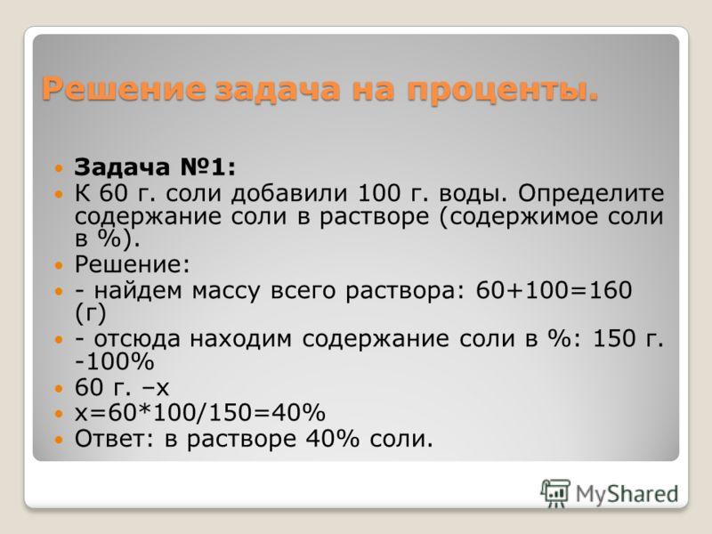 Решение задача на проценты. Задача 1: К 60 г. соли добавили 100 г. воды. Определите содержание соли в растворе (содержимое соли в %). Решение: - найдем массу всего раствора: 60+100=160 (г) - отсюда находим содержание соли в %: 150 г. -100% 60 г. –х х