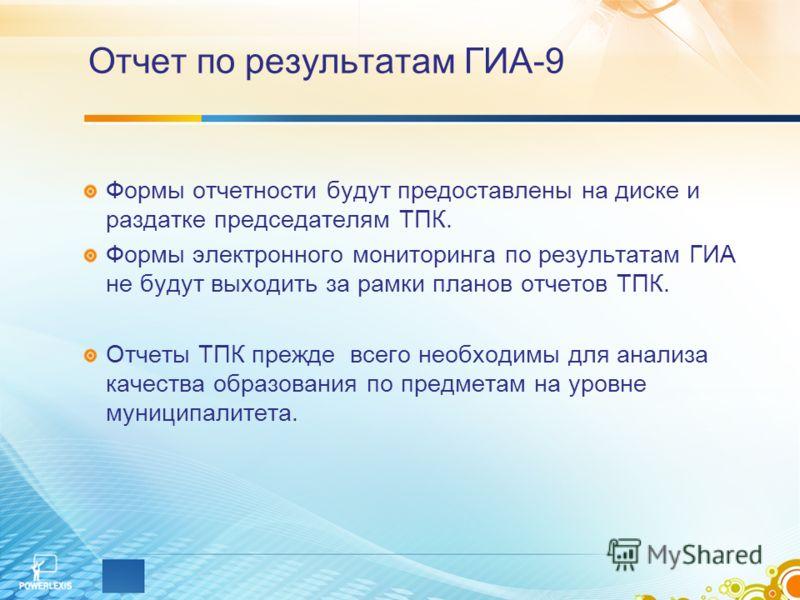 Отчет по результатам ГИА-9 Формы отчетности будут предоставлены на диске и раздатке председателям ТПК. Формы электронного мониторинга по результатам ГИА не будут выходить за рамки планов отчетов ТПК. Отчеты ТПК прежде всего необходимы для анализа кач