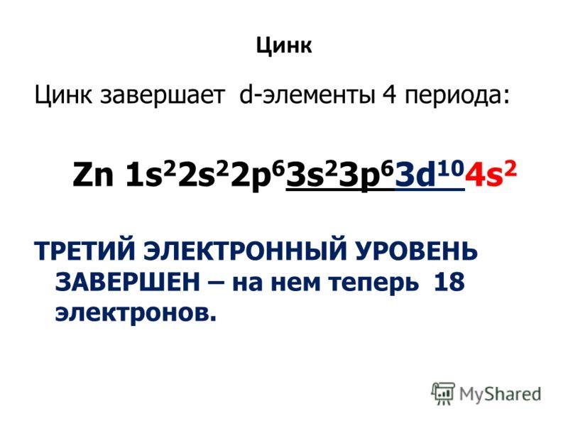 Цинк Цинк завершает d-элементы 4 периода: Zn 1s 2 2s 2 2p 6 3s 2 3p 6 3d 10 4s 2 ТРЕТИЙ ЭЛЕКТРОННЫЙ УРОВЕНЬ ЗАВЕРШЕН – на нем теперь 18 электронов.