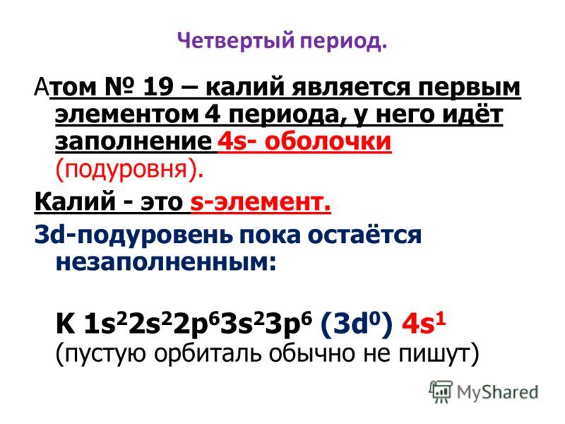 Четвертый период. Атом 19 – калий является первым элементом 4 периода, у него идёт заполнение 4s- оболочки (подуровня). Калий - это s-элемент. 3d-подуровень пока остаётся незаполненным: K 1s 2 2s 2 2p 6 3s 2 3p 6 (3d 0 ) 4s 1 (пустую орбиталь обычно