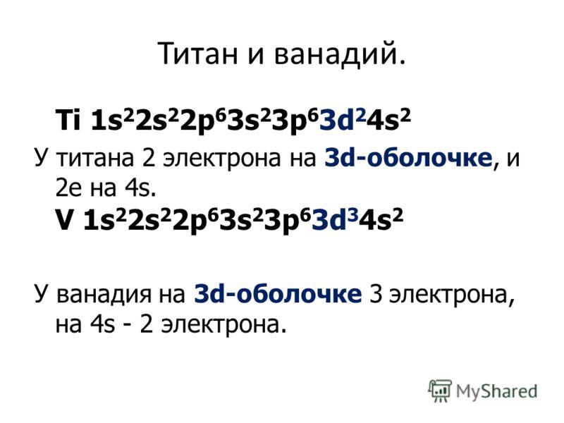 Титан и ванадий. Ti 1s 2 2s 2 2p 6 3s 2 3p 6 3d 2 4s 2 У титана 2 электрона на 3d-оболочке, и 2е на 4s. V 1s 2 2s 2 2p 6 3s 2 3p 6 3d 3 4s 2 У ванадия на 3d-оболочке 3 электрона, на 4s - 2 электрона.