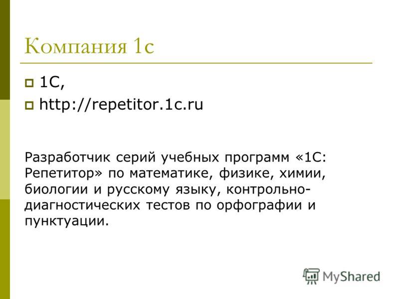 Компания 1с 1С, http://repetitor.1c.ru Разработчик серий учебных программ «1С: Репетитор» по математике, физике, химии, биологии и русскому языку, контрольно- диагностических тестов по орфографии и пунктуации.