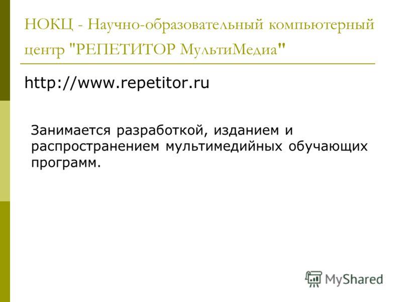 НОКЦ - Научно-образовательный компьютерный центр РЕПЕТИТОР МультиМедиа http://www.repetitor.ru Занимается разработкой, изданием и распространением мультимедийных обучающих программ.