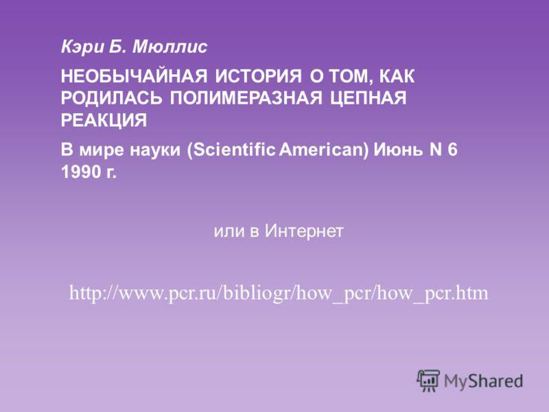 В 1993 г. за изобретение ПЦР Кэри Мюллису присуждена Нобелевская премия в области химии «за изобретение метода полимеразной цепной реакции»
