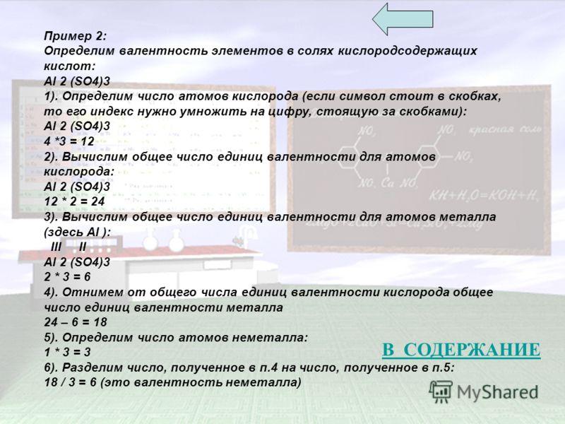 Пример 2: Определим валентность элементов в солях кислородсодержащих кислот: Al 2 (SO4)3 1). Определим число атомов кислорода (если символ стоит в скобках, то его индекс нужно умножить на цифру, стоящую за скобками): Al 2 (SO4)3 4 *3 = 12 2). Вычисли