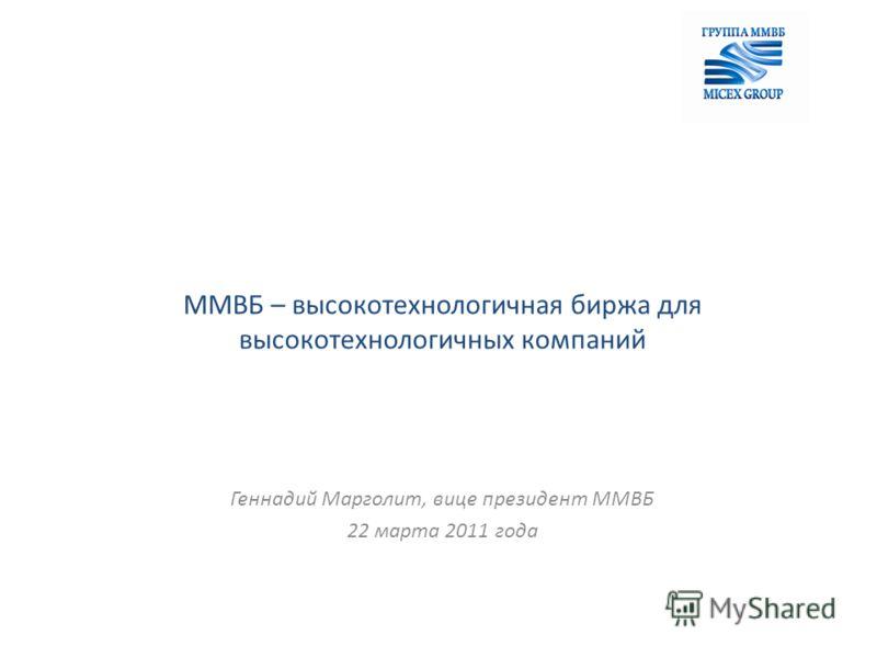 ММВБ – высокотехнологичная биржа для высокотехнологичных компаний Геннадий Марголит, вице президент ММВБ 22 марта 2011 года