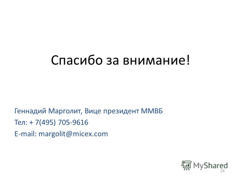 Спасибо за внимание! Геннадий Марголит, Вице президент ММВБ Тел: + 7(495) 705-9616 E-mail: margolit@micex.com 24