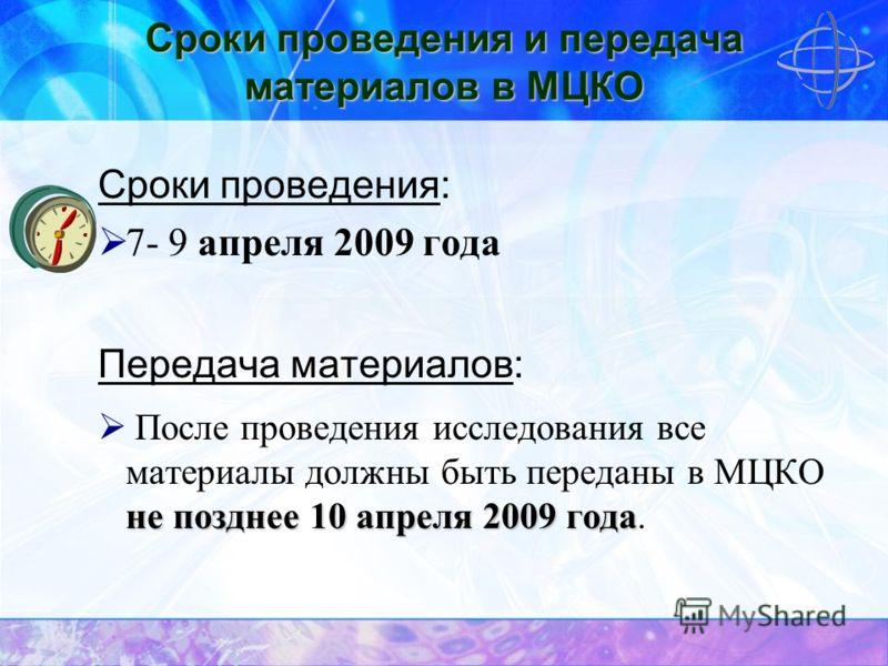 Сроки проведения и передача материалов в МЦКО Сроки проведения: 7- 9 апреля 2009 года Передача материалов: не позднее 10 апреля 2009 года После проведения исследования все материалы должны быть переданы в МЦКО не позднее 10 апреля 2009 года.