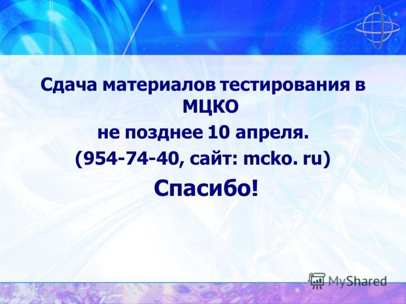 Сдача материалов тестирования в МЦКО не позднее 10 апреля. (954-74-40, сайт: mcko. ru) Спасибо!