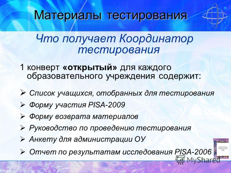 Материалы тестирования Что получает Координатор тестирования 1 конверт «открытый» для каждого образовательного учреждения содержит: Список учащихся, отобранных для тестирования Форму участия PISA-2009 Форму возврата материалов Руководство по проведен