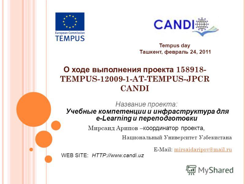 Tempus day Ташкент, февраль 24, 2011 О ходе выполнения проекта 158918- TEMPUS-12009-1-AТ-TEMPUS-JPCR CANDI Название проекта: Учебные компетенции и инфраструктура для e-Learning и переподготовки Мирсаид Арипов – координатор проекта, Национальный Униве