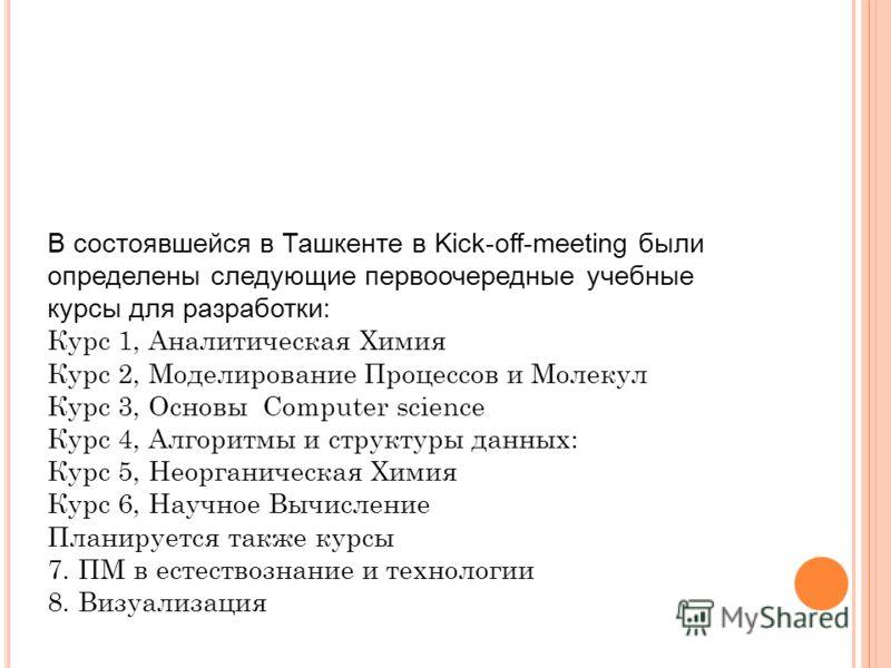 В состоявшейся в Ташкенте в Kick-off-meeting были определены следующие первоочередные учебные курсы для разработки: Курс 1, Аналитическая Химия Курс 2, Моделирование Процессов и Молекул Курс 3, Основы Computer science Курс 4, Алгоритмы и структуры да