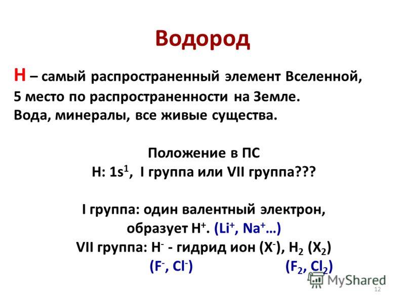 12 Водород Н – самый распространенный элемент Вселенной, 5 место по распространенности на Земле. Вода, минералы, все живые существа. Положение в ПС Н: 1s 1, I группа или VII группа??? I группа: один валентный электрон, образует H +. (Li +, Na + …) VI