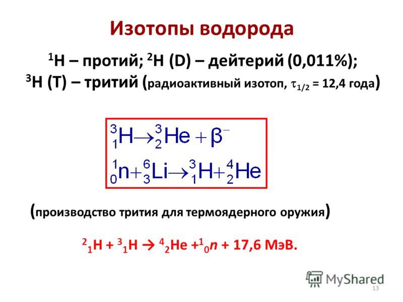 13 Изотопы водорода 1 H – протий; 2 H (D) – дейтерий (0,011%); 3 H (T) – тритий ( радиоактивный изотоп, 1/2 = 12,4 года ) ( производство трития для термоядерного оружия ) 2 1 Н + 3 1 Н 4 2 Не + 1 0 n + 17,6 МэВ.