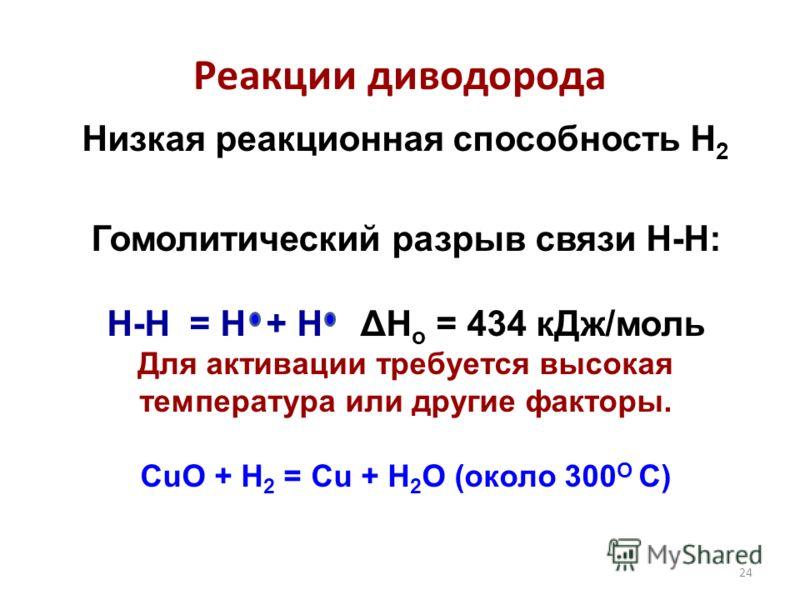 24 Реакции диводорода Низкая реакционная способность H 2 Гомолитический разрыв связи Н-Н: H-H = H + H ΔH o = 434 кДж/моль Для активации требуется высокая температура или другие факторы. CuO + H 2 = Cu + H 2 O (около 300 О С)