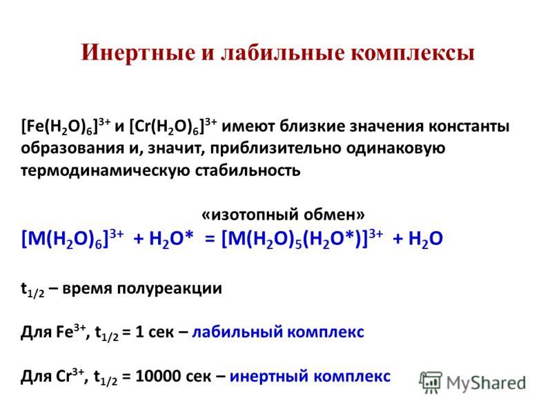 Инертные и лабильные комплексы [Fe(H 2 O) 6 ] 3+ и [Cr(H 2 O) 6 ] 3+ имеют близкие значения константы образования и, значит, приблизительно одинаковую термодинамическую стабильность «изотопный обмен» [M(H 2 O) 6 ] 3+ + H 2 O* = [M(H 2 O) 5 (H 2 O*)]