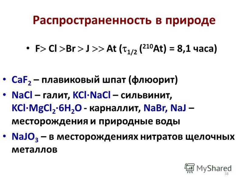38 Распространенность в природе F Cl Br J At ( 1/2 ( 210 At) = 8,1 часа) CaF 2 – плавиковый шпат (флюорит) NaCl – галит, KCl·NaCl – сильвинит, KCl·MgCl 2 ·6H 2 O - карналлит, NaBr, NaJ – месторождения и природные воды NaJO 3 – в месторождениях нитрат