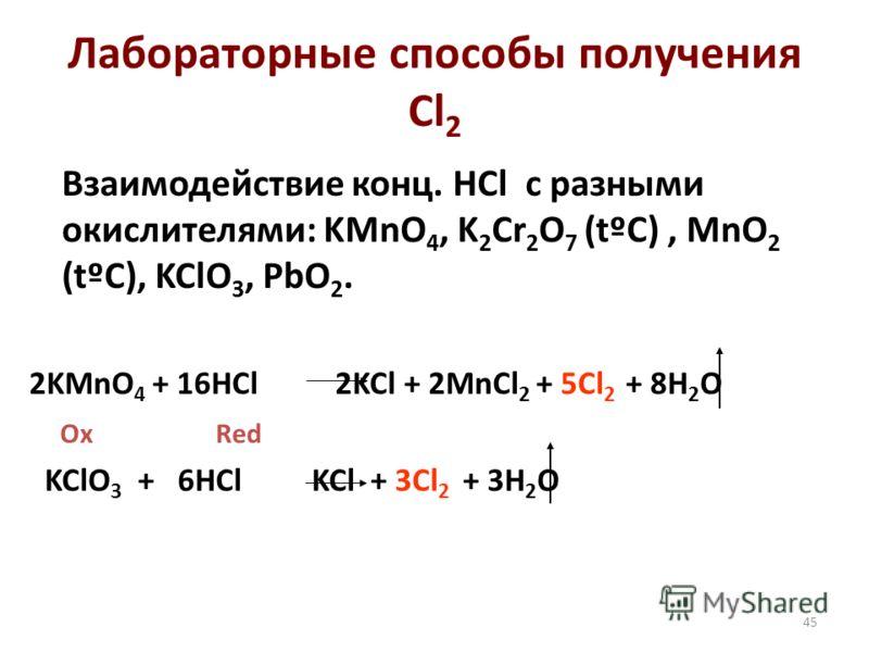 45 Лабораторные способы получения Cl 2 Взаимодействие конц. HCl с разными окислителями: KMnO 4, K 2 Cr 2 O 7 (tºC), MnO 2 (tºC), KClO 3, PbO 2. 2KMnO 4 + 16HCl 2KCl + 2MnCl 2 + 5Cl 2 + 8H 2 O Ox Red KClO 3 + 6HCl KCl + 3Cl 2 + 3H 2 O