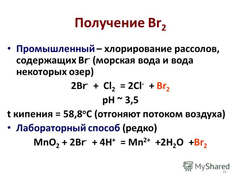 46 Получение Br 2 Промышленный – хлорирование рассолов, содержащих Br - (морская вода и вода некоторых озер) 2Br - + Cl 2 = 2Cl - + Br 2 pH ~ 3,5 t кипения = 58,8 о С (отгоняют потоком воздуха) Лабораторный способ (редко) MnO 2 + 2Br - + 4H + = Mn 2+