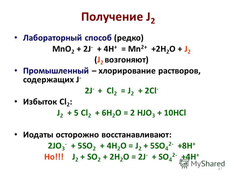 47 Получение J 2 Лабораторный способ (редко) MnO 2 + 2J - + 4H + = Mn 2+ +2H 2 O + J 2 (J 2 возгоняют) Промышленный – хлорирование растворов, содержащих J - 2J - + Cl 2 = J 2 + 2Cl - Избыток Cl 2 : J 2 + 5 Cl 2 + 6H 2 O = 2 HJO 3 + 10HCl Иодаты остор