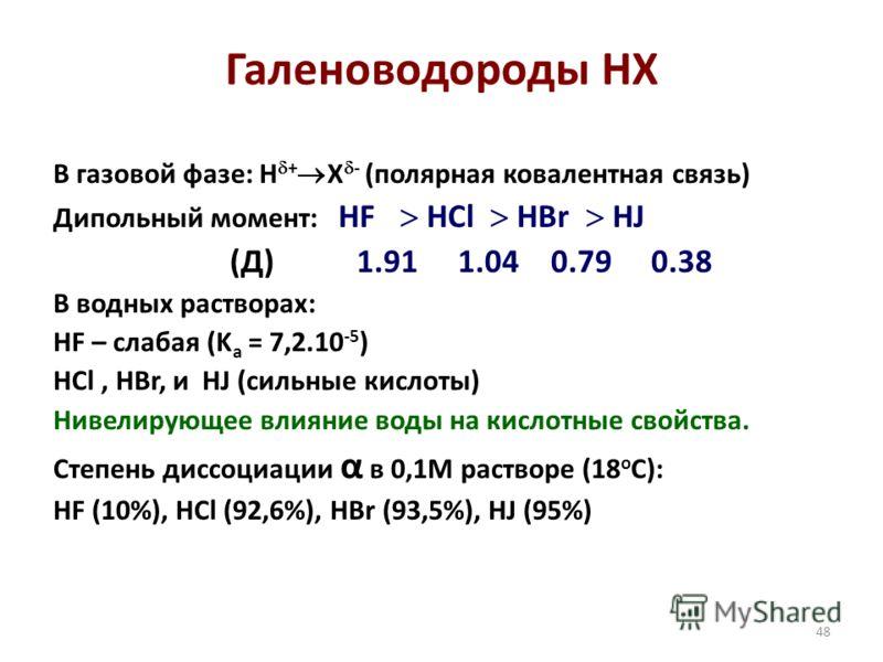 48 Галеноводороды НХ В газовой фазе: H + X - (полярная ковалентная связь) Дипольный момент: HF HCl HBr HJ (Д) 1.91 1.04 0.79 0.38 В водных растворах: HF – слабая (K a = 7,2.10 -5 ) HCl, HBr, и HJ (сильные кислоты) Нивелирующее влияние воды на кислотн