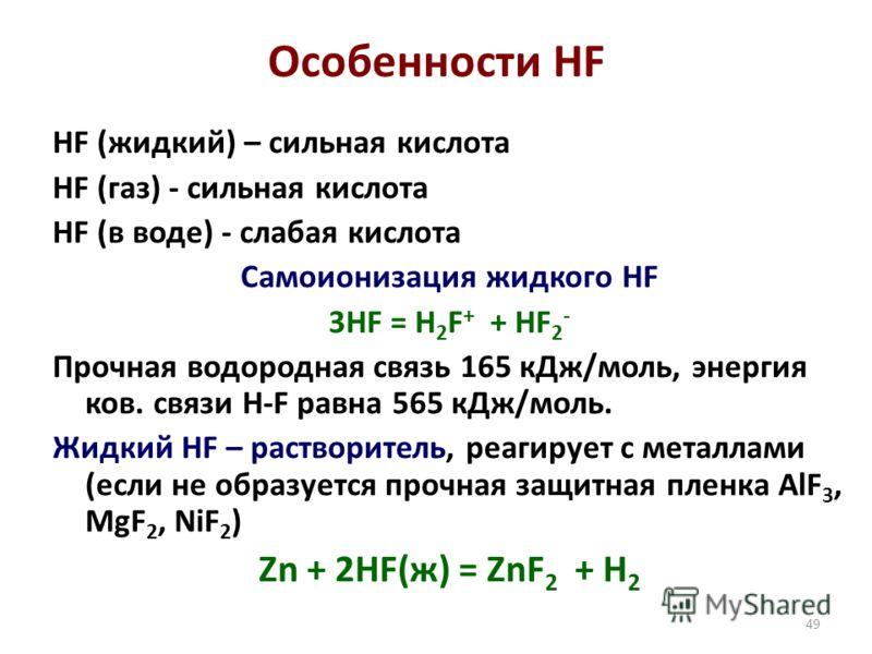 49 Особенности HF HF (жидкий) – сильная кислота HF (газ) - сильная кислота HF (в воде) - слабая кислота Самоионизация жидкого HF 3HF = H 2 F + + HF 2 - Прочная водородная связь 165 кДж/моль, энергия ков. cвязи H-F равна 565 кДж/моль. Жидкий HF – раст