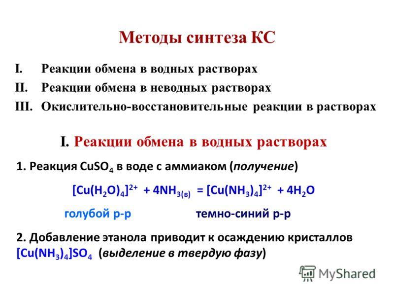 Методы синтеза КС I.Реакции обмена в водных растворах II.Реакции обмена в неводных растворах III.Окислительно-восстановительные реакции в растворах I. Реакции обмена в водных растворах 1. Реакция CuSO 4 в воде с аммиаком (получение) [Cu(H 2 O) 4 ] 2+