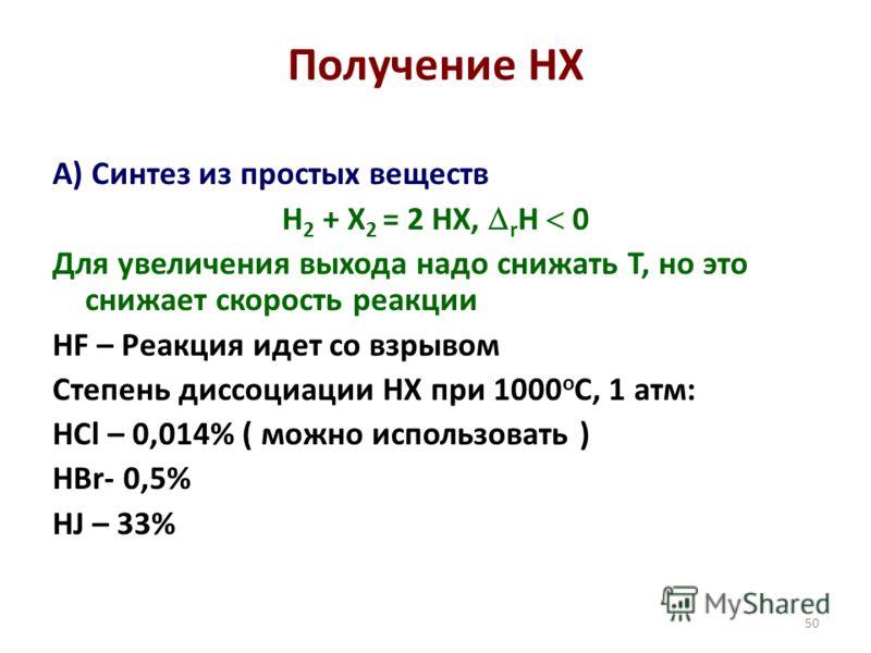 50 Получение HX А) Синтез из простых веществ H 2 + X 2 = 2 HX, r H 0 Для увеличения выхода надо снижать Т, но это снижает скорость реакции HF – Реакция идет со взрывом Степень диссоциации HX при 1000 о С, 1 атм: HCl – 0,014% ( можно использовать ) HB