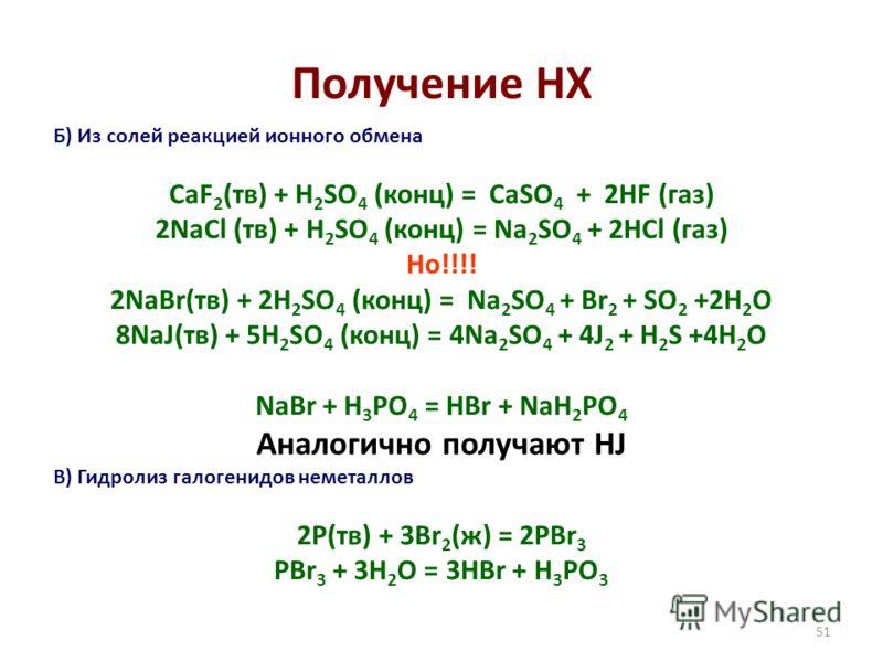 51 Получение HX Б) Из солей реакцией ионного обмена CaF 2 (тв) + H 2 SO 4 (конц) = CaSO 4 + 2HF (газ) 2NaCl (тв) + H 2 SO 4 (конц) = Na 2 SO 4 + 2HCl (газ) Но!!!! 2NaBr(тв) + 2H 2 SO 4 (конц) = Na 2 SO 4 + Br 2 + SO 2 +2H 2 O 8NaJ(тв) + 5H 2 SO 4 (ко