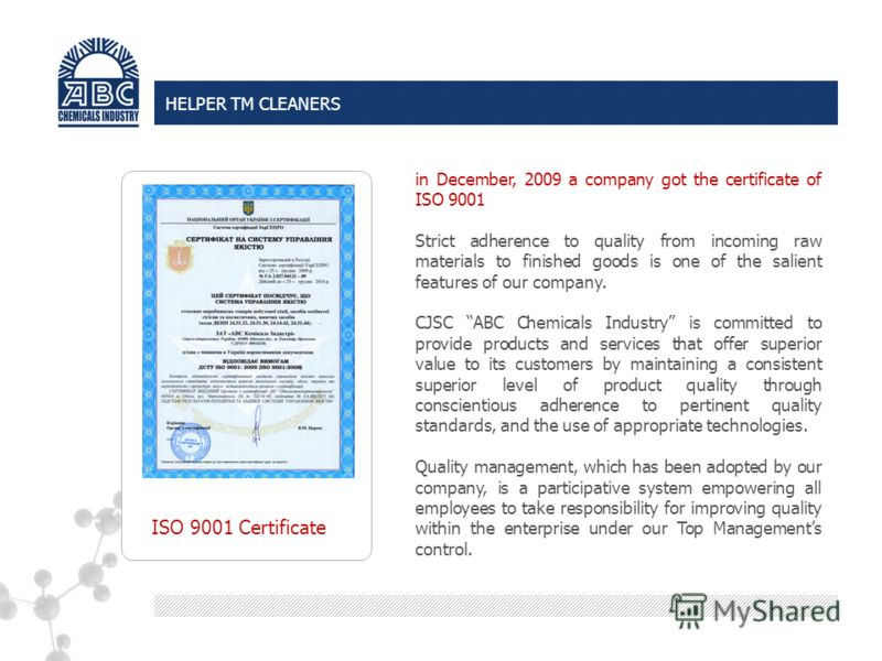 ISO 9001 Certificate in December, 2009 a company got the certificate of ISO 9001 Strict adherence to quality from incoming raw materials to finished goods is one of the salient features of our company. CJSC ABC Chemicals Industry is committed to prov