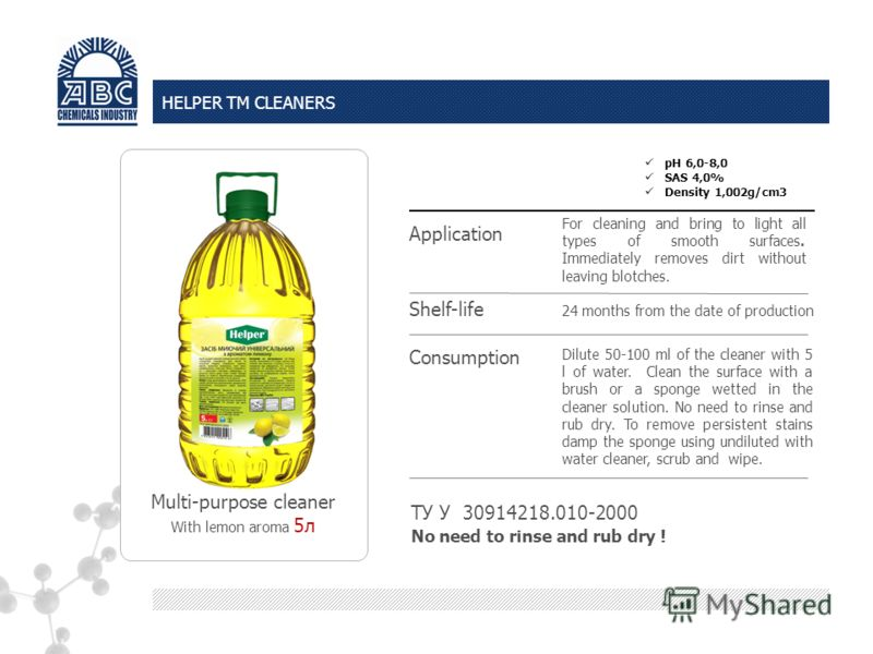 HELPER TM CLEANERS Multi-purpose cleaner With lemon aroma 5л ТУ У 30914218.010-2000 Dilute 50-100 ml of the cleaner with 5 l of water. Clean the surface with a brush or a sponge wetted in the cleaner solution. No need to rinse and rub dry. To remove