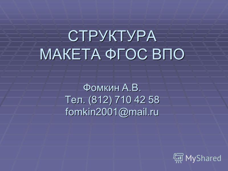 СТРУКТУРА МАКЕТА ФГОС ВПО Фомкин А.В. Тел. (812) 710 42 58 fomkin2001@mail.ru