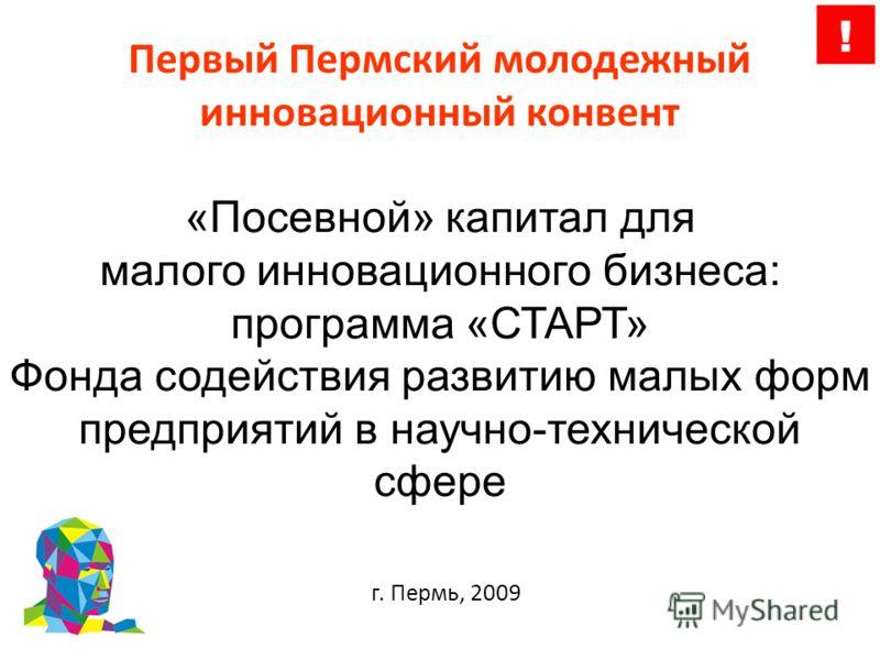 Первый Пермский молодежный инновационный конвент «Посевной» капитал для малого инновационного бизнеса: программа «СТАРТ» Фонда содействия развитию малых форм предприятий в научно-технической сфере г. Пермь, 2009
