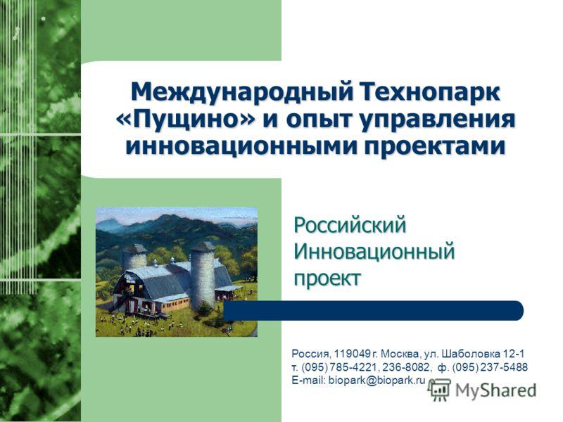 Международный Технопарк «Пущино» и опыт управления инновационными проектами Российский Инновационный проект Россия, 119049 г. Москва, ул. Шаболовка 12-1 т. (095) 785-4221, 236-8082, ф. (095) 237-5488 E-mail: biopark@biopark.ru