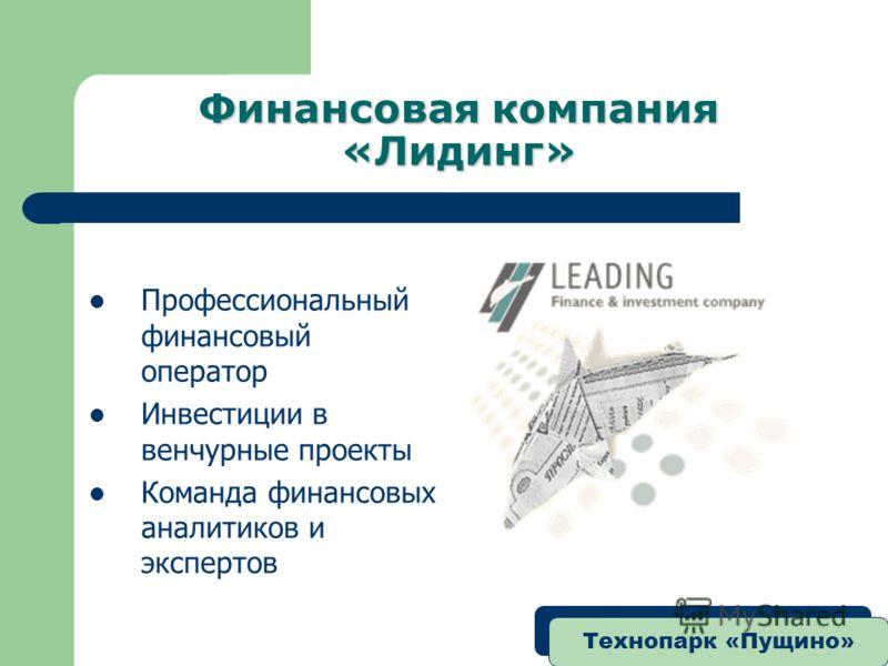 Технопарк «Пущино» Финансовая компания «Лидинг» Профессиональный финансовый оператор Инвестиции в венчурные проекты Команда финансовых аналитиков и экспертов