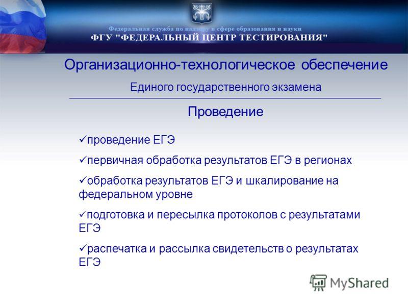 Организационно-технологическое обеспечение Единого государственного экзамена проведение ЕГЭ первичная обработка результатов ЕГЭ в регионах обработка результатов ЕГЭ и шкалирование на федеральном уровне подготовка и пересылка протоколов с результатами