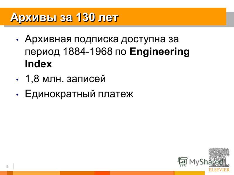 8 Архивы за 130 лет Архивная подписка доступна за период 1884-1968 по Engineering Index 1,8 млн. записей Единократный платеж