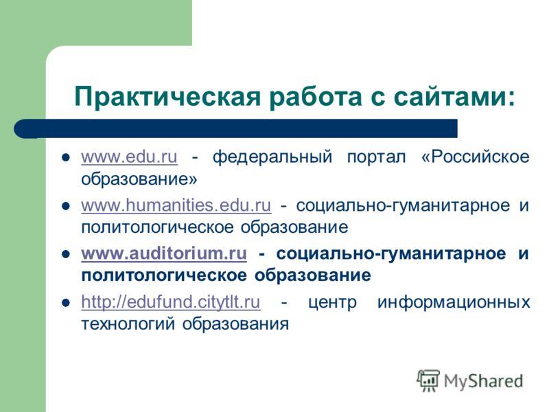 Практическая работа с сайтами: www.edu.ru - федеральный портал «Российское образование» www.edu.ru www.humanities.edu.ru - социально-гуманитарное и политологическое образование www.humanities.edu.ru www.auditorium.ru - социально-гуманитарное и полито