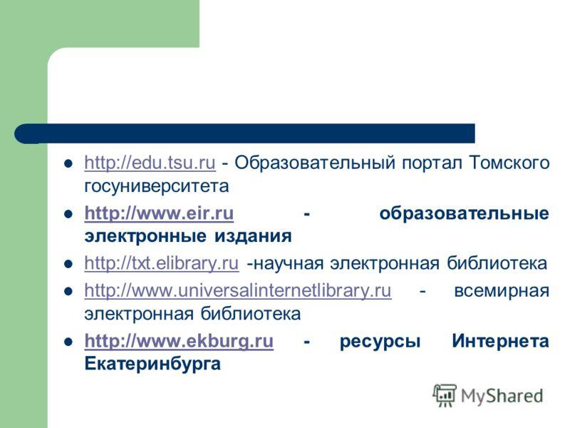 http://edu.tsu.ru - Образовательный портал Томского госуниверситета http://edu.tsu.ru http://www.eir.ru - образовательные электронные издания http://www.eir.ru http://txt.elibrary.ru -научная электронная библиотека http://txt.elibrary.ru http://www.u