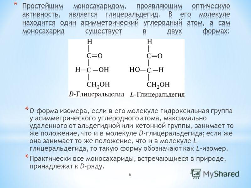 16.05.2013 6 * D-форма изомера, если в его молекуле гидроксильная группа у асимметрического углеродного атома, максимально удаленного от альдегидной или кетонной группы, занимает то же положение, что и в молекуле D-глицеральдегида; если же она занима