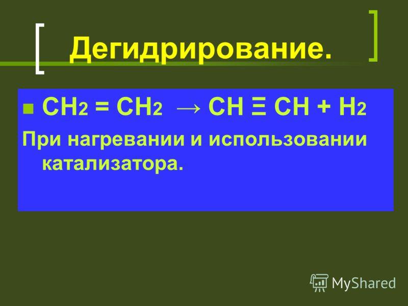 Дегидрирование. СН 2 = СН 2 СН Ξ СН + Н 2 При нагревании и использовании катализатора.